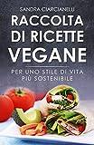 Raccolta di ricette vegane: Per uno stile di vita più sostenibile (più di 100 ricette tra primi, secondi, salse, contorni e dolci)