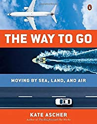 The Way to Go: Moving by Sea, Land, and Air by Kate Ascher (2015-11-24)