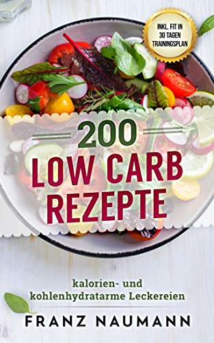 200 Low Carb Rezepte: Kalorien- und kohlenhydratarme Leckereien inkl. Trainingsplan