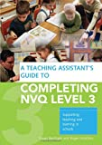 A Teaching Assistant's Guide to COMPLETING NVQ LEVEL 3: Supporting Teaching and Learning in Schools: Understanding Knowledge and Meeting Performance Indicators