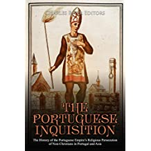 The Portuguese Inquisition: The History of the Portuguese Empire's Religious Persecution of Non-Christians in Portugal and Asia (English Edition)