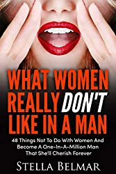 What Women Really Don't Like in a Man: 48 Things Not to Do with Women and Become a One-In-A-Million Man That She'll Cherish Forever (Dating Advice for Men)