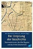 Der Ursprung der Geschichte. Archaische Kulturen, das Alte Ägypten und das frühe Griechenland. -