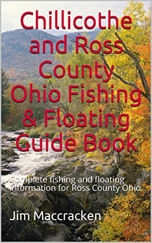 Chillicothe and Ross County Ohio Fishing & Floating Guide Book: Complete fishing and floating information for Ross County Ohio (Ohio Fishing & Floating Guide Books Book 71) (English Edition)