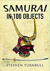 The Samurai in 100 Objects: The Fascinating World of the Samurai as Seen Through Arms and Armour, Places and Images by Stephen Turnbull (2016-10-30)
