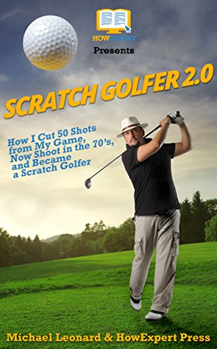 Scratch Golfer 2.0: How I Cut 50 Shots from My Game, Now Shoot in the 70's, and Became a Scratch Golfer di HowExpert,Michael Leonard