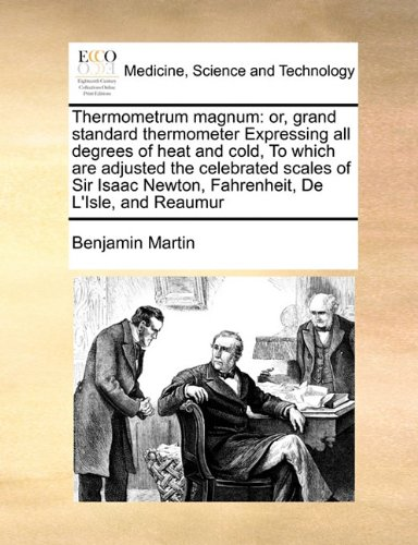 Thermometrum Magnum: Or, Grand Standard Thermometer Expressing All Degrees of Heat and Cold, to Which Are Adjusted the Celebrated Scales of Sir Isaac Newton, Fahrenheit, de L'Isle, and Reaumur