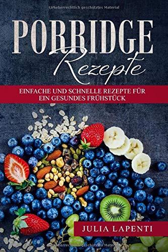 Porridge Rezepte: Einfache und schnelle Rezepte für ein gesundes Frühstück
