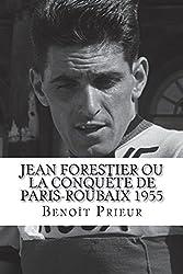 Jean Forestier ou la conquête de Paris-Roubaix 1955: biographie du vainqueur de Paris-Roubaix 1955