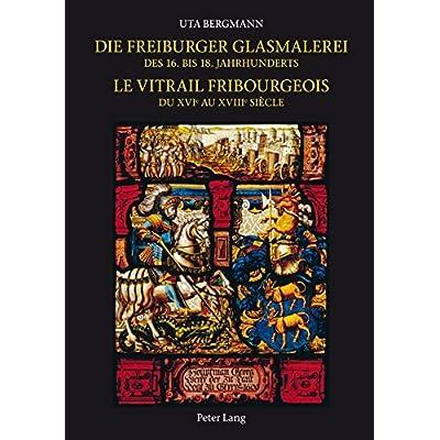 Die Freiburger Glasmalerei Des 16. Bis 18. Jahrhunderts / Le Vitrail Fribourgeois Du Xvie Au Xviiie Siècle