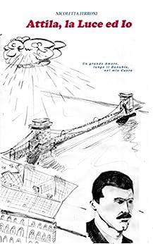Attila, la Luce ed Io: Un grande Amore, lungo il Danubio, nel mio Cuore di [Ferroni, Nicoletta]