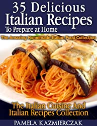 35 Delicious Italian Dishes To Prepare at Home - The Amazing Homemade Italian Food Collection (The Italian Cuisine And Italian Recipes Collection) (English Edition)