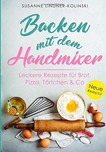 Backen mit dem Handmixer: Leckere Rezepte für Brot, Pizza, Kuchen & Co