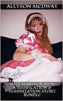 Sissy Maid for Men: A Sissification & Feminization Story Bundle by [Medway, Allyson]