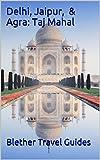 Delhi, Jaipur, & Agra: Taj Mahal: India's Tourism Golden Triangle (India Travel Guide Book 16)