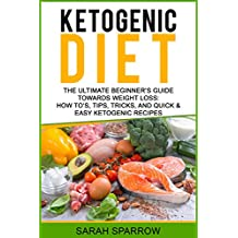 Ketogenic Diet: The Ultimate Beginner's Guide Towards Weight Loss:  How To's, Tips, Tricks, and Quick & Easy Ketogenic Recipes (English Edition)