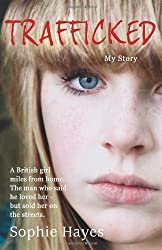 Trafficked: The Terrifying True Story of a British Girl Forced Into the Sex Trade by Sophie Hayes (2012-01-01)