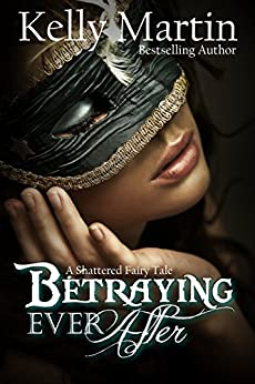Betraying Ever After: A Shattered Fairytale by [Martin, Kelly]