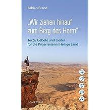 """""""Wir ziehen hinauf zum Berg des Herrn"""": Texte, Gebete und Lieder für die Pilgerreise ins Heilige Land"""