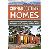Shipping Container Homes: Steps And Strategies To Building Or Buying Your Own Dream Shipping Container Home Including Plans With Photos (English Edition)