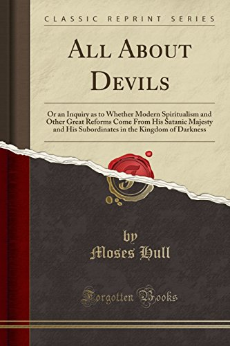 All About Devils: Or an Inquiry as to Whether Modern Spiritualism and Other Great Reforms Come From His Satanic Majesty and His Subordinates in the Kingdom of Darkness (Classic Reprint) por Moses Hull
