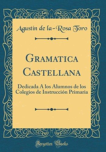 Gramatica Castellana: Dedicada À los Alumnos de los Colegios de Instrucción Primaria (Classic Reprint)