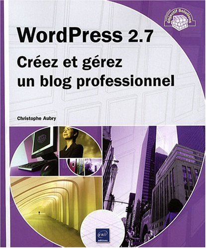 WordPress 2.7 - Créez et gérez un blog professionnel par Christophe Aubry