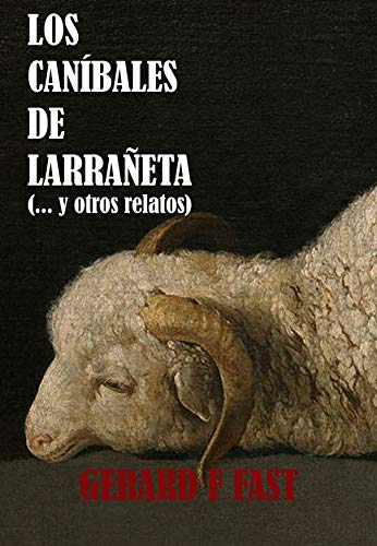 Los caníbales de Larrañeta: ... y otros relatos por Gerard F. Fast