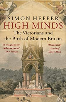 High Minds: The Victorians and the Birth of Modern Britain by [Heffer, Simon]