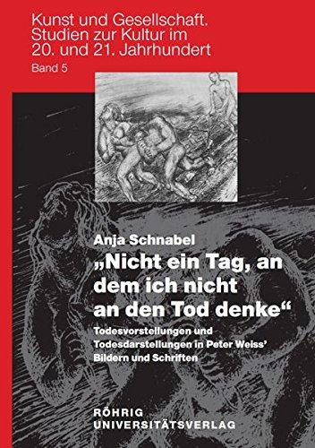"""""""Nicht ein Tag, an dem ich nicht an den Tod denke"""" – Todesvorstellungen und Todesdarstellungen in Peter Weiss' Bildern und Schriften (Kunst und ... zur Kultur im 20. und 21. Jahrhundert)"""