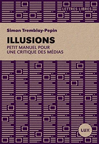 Illusions: Petit manuel critique des médias par Simon Tremblay-Pepin
