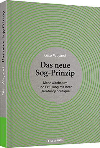 Das neue Sog-Prinzip: Mehr Wachstum und Erfüllung mit Ihrer Beratungsboutique (Haufe Fachbuch)
