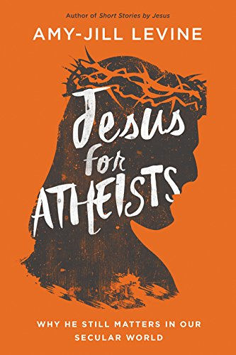 Jesus for Atheists: Why He Still Matters in Our Secular World