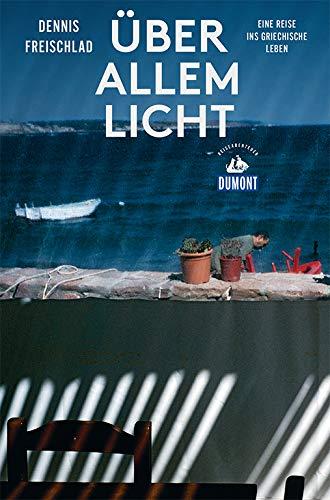 Über allem Licht (DuMont Reiseabenteuer): Eine Reise ins griechische Leben