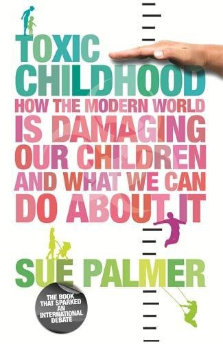 Toxic Childhood: How The Modern World Is Damaging Our Children And What We Can Do About It