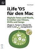 iLife '05 für den Mac - Digitale Fotos und Musik, Erstellen von Filmen, DVDs und Songs -- iPhoto , iTunes , iMovie , iDVD und GarageBand - Daniel Mandl