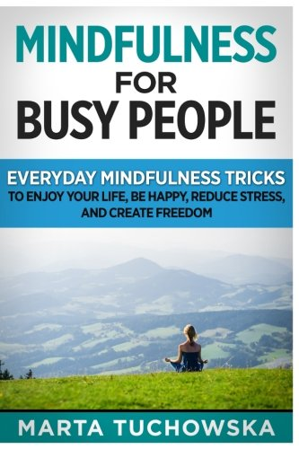 Mindfulness for Busy People: Everyday Mindfulness Tricks to Enjoy Your Life, Be Happy, Reduce Stress and Create Freedom: Volume 6 (Meditation, Mindfulness & Healing)