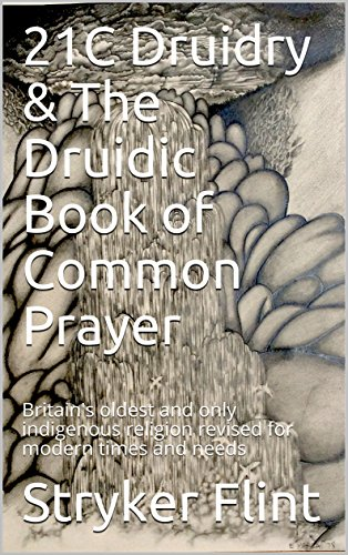 21C Druidry & The Druidic Book of Common Prayer: Britain's oldest and only indigenous religion revised for modern times and needs (English Edition)