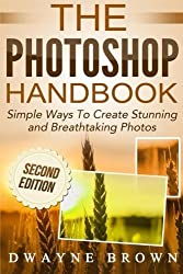 The Photoshop Handbook: Simple Ways to Create Visually Stunning and Breathtaking Photos (Photography, Digital Photography, Creativity, Photoshop) by Mr Dwayne Brown (2015-06-07)