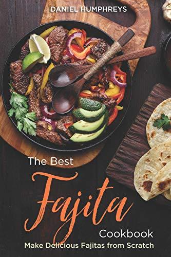The Best Fajita Cookbook: Make Delicious Fajitas from Scratch Cast Iron Tortilla