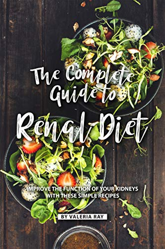 The Complete Guide to Renal Diet: Improve the Function of Your Kidneys with These Simple Recipes (English Edition)
