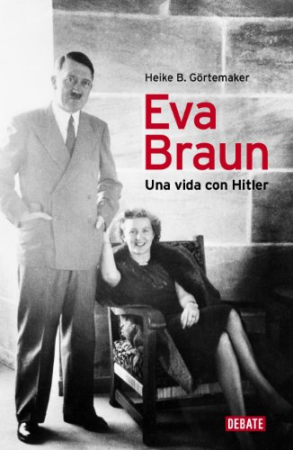 Eva Braun: Una vida con Hitler por Heike B. Görtemaker
