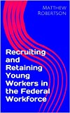 Recruiting and Retaining Young Workers in the Federal Workforce