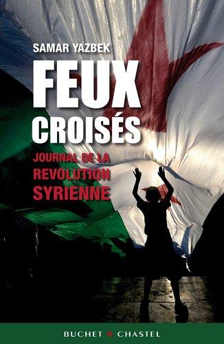 Feux croisés : Journal de la révolution syrienne