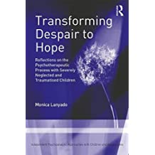 Transforming Despair to Hope: Reflections on the Psychotherapeutic Process with Severely Neglected and Traumatised Children (Independent Psychoanalytic Approaches With Children and Adolescents)