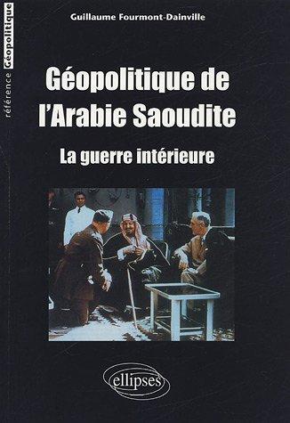 Gopolitique de l'Arabie Saoudite : La guerre intrieure de Guillaume Fourmont-Dainville (18 fvrier 2005) Broch
