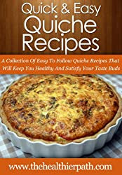 Quiche Recipes: A Collection Of Easy To Follow Quiche Recipes That Will Keep You Healthy And Satisfy Your Taste Buds (Quick & Easy Recipes) (English Edition)