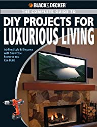 The Complete Guide to DIY Projects for Luxury Living (Black + Decker) (Black + Decker Complete Guide To...)