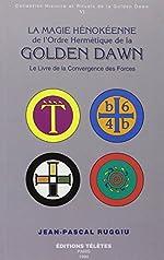 La magie hénokéenne de l'Ordre hermétique de la Golden Dawn, tome 6 - Le livre de la convergence des formes de Jean-Pascal Ruggiu