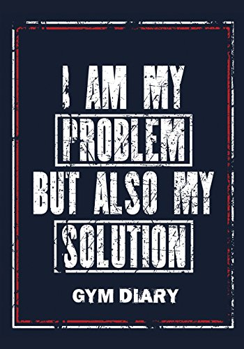 I Am My Problem But Also My Solution - Gym Diary: Gym Diary, Training Log, Fitness Journal,  Perfect Bound, 18cm x 25cm Perfect Bound, Durable, ... You Did Last Time - This Equals Bigger GAINS! por Jonathan Bowers